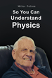 "Author Miles Pelton's New Book ""So You Can Understand Physics"" is A Cohesive Guide to Demystifying Physics"