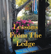 "Maria Sedor Lopez's Newly Released ""Lessons From the Ledge"" Is a Spiritual Read That Touches on the Desire to Deepen One's Personal Relationship With Jesus Christ"