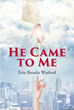 "Erin Brooks Warford's Newly Released ""He Came to Me"" Is a Captivating Spiritual Journey of the Author's Deepening Relationship With God"