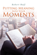 "Robert Hoff's Newly Released ""Putting Meaning into Your Moments"" is a Provocative Reality Check for Modern Churches Struggling to Stay Relevant"