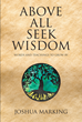 "Joshua Marking's Newly Released ""Above All Seek Wisdom: Words and Teachings to Grow By"" is an Elegant Devotional for Those Who Hunger for Truth"