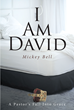 "Mickey Bell's Newly Released ""I Am David"" is a Brave, Powerful Testimonial of a Pastor's Fall from Grace and His Rise to Newfound Purpose"