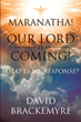 "David Brackemyre's Newly Released ""Maranatha! Our Lord Is Coming!"" is a Spiritual Book on the Assurance of Christ's Second Coming as the Foundation for a Life of Faith"