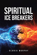 "Gloria Murphy's Newly Released ""Spiritual Ice Breakers: A Path to God after Spiritual Bondage"" is an Inspiring Pathfinder for the Lost and Confused"