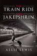 "Allie Lewis's New Book ""The Train Ride and Jakepshrin"" is a Suspenseful Tale of a Simple Vacation Suddenly Turning Into a Horrifying Experience"