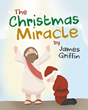 "Author James Griffin's New Book ""The Christmas Miracle"" is A Spirited Way To Teach Children The Reason For The Season"
