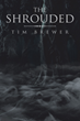 "Tim Brewer's new Book ""The Shrouded"" is a Galvanizing Tale of a Band of Powerful Misfits and Their Quest to Save Their Realm from Impending Doom"