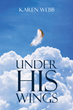 "Author Karen Webb's Newly Released ""Under His Wings"" is an Autobiographical Reflection on a Troubled Early Life Saved by the Redemptive Power of Faith"