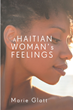 "Marie Glatt's New Book ""A Haitian Woman's Feelings"" Is an Unfettered Poetic Exercise in Empathy and Compassion"