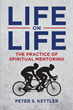 "Author Peter Kettler's Newly Released ""Life on Life: The Practice of Spiritual Mentoring"" is a Practical and Realistic Approach to Mentoring Utilizing Real Experiences"