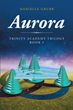 "Danielle Grubb's Newly Released ""Aurora: Trinity Academy Trilogy Book 1"" Is a Thrilling Sci-Fi Tale of a Dangerous and Labyrinthine Quest to Save the Academy"