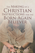 "T. W. Jones's Newly Released ""The Making of a Christian: Instructions for the Born-Again Believer"" is a Stirring Guide to Christlike Character"