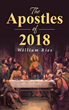 "Author William Ries's Newly Released ""The Apostles of 2018"" Is an Engaging and Relevant Tale in Which Twelve Contemporary Men Are Called by Jesus to Serve in His Name"
