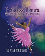 "Linda Taylor's New Book ""Princess Bianca the Ballerina Dancing Doll"" Is a Charming Tale in Which a Young Girl's Dream Comes True With the Help of Her Fairy Godmother"