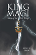 "Yusef L. Chew's Newly Released ""King Magi: Story of the Three Kings"" Is an Epic Magical Saga That Traces the Birth and Ministry of Jesus Christ"