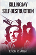 "Erich R. Allen's New Book ""Killing My Self-Destruction: The Self-Help Memoir of a Nobody who's Been through It All"" is a Heartrending True Story of Despair and Triumph"