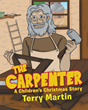 "Terry Martin's Newly Released ""The Carpenter: A Children's Christmas Story"" is a Charming Tale About the Builder of the Famous Manger"