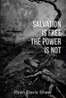 "Ryan Davis Shaw's Newly Released ""Salvation Is Free The Power Is Not"" Is A Potent Compendium Of Biblical Perspectives That Reveal The Omnipotence Of God"