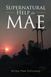 "Wilda Mae Schooley's Newly Released ""Supernatural Help for Mae"" Shares a Woman's Truthful Life Experiences That Reflect Virtues of Resilience and Faith"