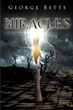 "George Betts's Newly Released ""Miracles"" Is a Touching Spiritual Novel About a Man Rediscovering the Meaning of God and Faith"