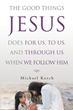 "Michael Kotch's Newly Released ""The Good Things Jesus Does for Us, to Us, and Through Us When We Follow Him"" Testifies God's Magnanimity and Move for Humankind"