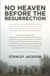 "Stanley Jackson's Newly Released ""No Heaven before the Resurrection"" is a Thought-Provoking Analysis of the Afterlife"