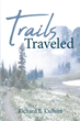"Richard E. Cullum's Newly Released ""Trails Traveled"" Is an Emotional Poetry Volume Revealing the Heart of True Faith"