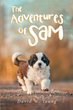 "David W. Young's Newly Released ""The Adventures of Sam"" is a Fun Collection of Highlights in the Life of a Remarkable Family Dog"