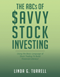 "Linda G. Turrell's New Book ""The Abcs of Savvy Stock Investing"" Is an Accessible and Informative Guide to Building Financial Literacy Regarding the Stock Market."