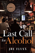 "New Book ""Last Call For Alcohol"" by Joe Flynn Follows A Dying Man as He Reflects Upon His Longtime Substance Abuse and the Life That Lead Him to It"