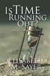 "Elisabeth M. Sayer's Newly Released ""Is Time Running Out?"" is a Resounding Book that Shares a Journey of Resilience Amid Trials and an Overwhelming Faith in God"