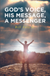 "Bill Folz Jr.'s Newly Released ""God's Voice, His Message, A Messenger"" is a Beautiful Anthology of Poetic Pieces Wording Out Thoughts of Faith in a World of Despair"