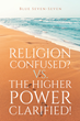 "Blue Seven-Seven's New Book ""Religion Confused? vs. the Higher Power Clarified!"" is a Provocative Work on the Dichotomy Between True Spirituality and Organized Religion"
