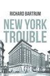 "Richard Bartrum's Newly Released ""New York Trouble"" is an Electrifying Novel of an Investigator's Task of Uncovering a Conspiracy that Plagues the East Coast"