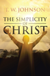 "T.W. Johnson's Newly Released ""The Simplicity of Christ"" is an Illuminating Read About God's Revelation of His Plan for His Children Through Biblical Concepts"