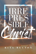 "Rita Becton's New Book ""Irrepressible Christ"" is a Compellingly Woven Story of Christ From the Dawn of Time Until the Final Judgement"