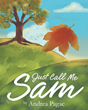 "Author Andrea Pagac's New Children's Book ""Just Call Me Sam"" is a Touching Testament to a Too Brief Life Containing Lessons About Mortality and Meaning"