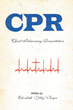 "Elizabeth ""Libby"" Boyer's Newly Released ""CPR: Christ Pulmonary Resuscitation"" is a Rejuvenating Invitation Back to True Life in Christ"