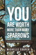 "Michelle Cooper's Newly Released ""You Are Worth More Than Many Sparrows"" is a Poignant Memoir of Finding the Light That God Brings Even in the Pits of the Darkest Pasts"