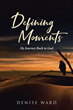 "Denise Ward's Newly Released ""Defining Moments: My Journey Back to God"" is a Personal Testimony of a Woman Lost and Found"