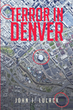 "John J. Lulack's New Book ""Terror in Denver"" is a Gripping Thriller Imagining a Global Terrorist Plot Targeting Several Landmark Locations in Colorado"