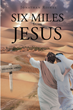 "Jonathan Rishel's Newly Released ""Six Miles From Jesus"" Is a Captivating Narrative About Finding Fulfillment in Jesus As One's Redeemer, Anchor, and Salvation"