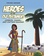 "Stephen Weesner's Newly Released ""Heroes of the Old Testament: Joseph, Daniel, and Captain Naaman"" Is an Exciting Collection of Three Timeless Moral Lessons"