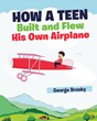 "George Brosky's New Book ""How a Teen Built and Flew His Own Airplane"" is the Story of Two Boys Whose Ingenuity and Determination Earned Them a Place in Aviation History"