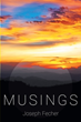 "Spiritual Guide and Poet Joseph Fecher's New Book ""Musings"" Is an Exploration of the Soul, the Divine, the Natural, and the Ethereal Through Verse"