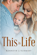 "Kenneth J. Schmidt's Newly Released ""This Is Life"" is an Intimate Glimpse into the Heart and Mind of God in Human Form"
