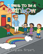 "Chiquila Smart's Newly Released ""I Want To Be A Rainbow"" Is a Beautiful Children's Tale About Kindness and Compassion"