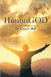 "Dr. Gary L. Hall's Newly Released ""HuntinGOD"" Is an Inspiring Outdoorsman's Field Guide To Humility and Appreciation of the Divine"
