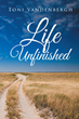 "Toni Vandenbergh's Newly Released ""Life Unfinished"" is an Encouraging Read About Not Giving Up, Not Letting Go, and Not Putting Down What Has Already Begun"