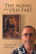 "Randal Lee Gritzner's Newly Released ""The Aging of an Old Fart"" is a Tongue-in-cheek Memoir of a Man Who Learned Things the Hard Way"